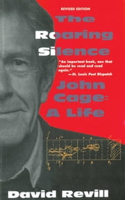 The Roaring Silence: John Cage: A Life ebook by David Revill