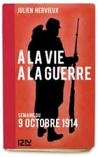 À la vie, à la guerre - 9 octobre 1914 ebook by Julien HERVIEUX