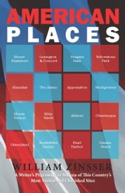 American Places - A Writer's Pilgrimage to 16 of This Country's Most Visited and Cherished Sites ebook by William Zinsser