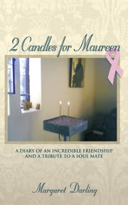 2 Candles for Maureen - A Diary of an Incredible Friendship and a Tribute to a Soul Mate ebook by Margaret Darling