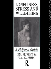 Loneliness, Stress and Well-Being - A Helper's Guide ebook by G A Kupshik,G. A. Kupshik,P. M. Murphy