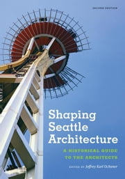 Shaping Seattle Architecture: A Historical Guide to the Architects, Second Edition ebook by Ochsner, Jeffrey Karl