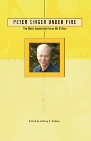 Peter Singer Under Fire - The Moral Iconoclast Faces His Critics ebook by Ph.D. Jeffrey A. Schaler