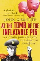 At The Tomb Of The Inflatable Pig - Travels through Paraguay ebook by John Gimlette