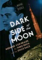 Dark Side of the Moon: Wernher von Braun, the Third Reich, and the Space Race eBook von Wayne Biddle