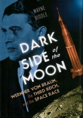 Dark Side of the Moon: Wernher von Braun, the Third Reich, and the Space Race ebook by Wayne Biddle