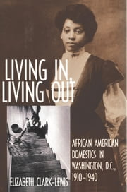 Living In, Living Out - African American Domestics in Washington, D.C., 1910-1940 ebook by Elizabeth Clark-Lewis
