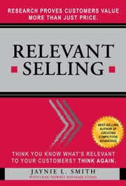Relevant Selling: Research Proves Customers Value More Than Just Price ebook by Jaynie L. Smith,Craig L. Mowrey,Mark Steisel
