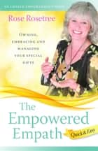 The Empowered Empath -- Quick & Easy - Owning, Embracing, and Managing Your Special Gifts ebook by Rose Rosetree