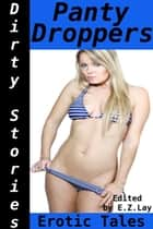Dirty Stories: Panty Droppers, Erotic Tales ebook by E. Z. Lay
