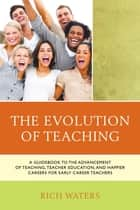 The Evolution of Teaching - A Guidebook to the Advancement of Teaching, Teacher Education, and Happier Careers for Early Career Teachers ebook by Rich Waters