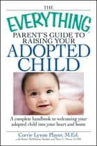 The Everything Parent's Guide to Raising Your Adopted Child - A complete handbook to welcoming your adopted child into your heart and home ebook by Corrie Lynn Player, Mary C Owen, Brette Sember