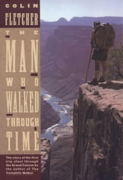 The Man Who Walked Through Time - The Story of the First Trip Afoot Through the Grand Canyon ebook by Colin Fletcher