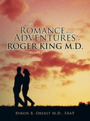 The Romance and Adventures of Roger King M.D. ebook by Byron B. Oberst M.D., FAAP