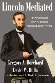 Lincoln Mediated - The President and the Press through Nineteenth-Century Media ebook by Gregory A. Borchard,David W. Bulla,David B. Sachsman