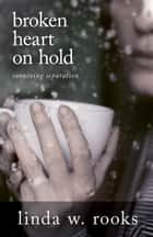 Broken Heart on Hold - Surviving Separation ebook by Linda Rooks