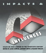 Impacts and Influences - Media Power in the Twentieth Century ebook by James Curran,Anthony Smith,Pauline Wingate