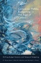 Canadian Public Budgeting in the Age of Crises - Shifting Budgetary Domains and Temporal Budgeting ebook by G. Bruce Doern, Allan M. Maslove, Michael J. Prince