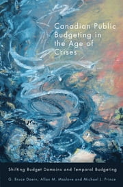 Canadian Public Budgeting in the Age of Crises - Shifting Budgetary Domains and Temporal Budgeting ebook by G. Bruce Doern,Allan M. Maslove,Michael J. Prince