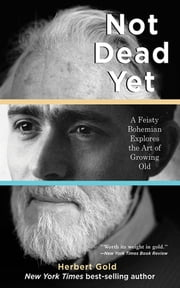 Not Dead Yet - A Feisty Bohemian Explores the Art of Growing Old ebook by Herbert Gold