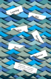 Leaving the Sea - Stories ebook by Ben Marcus