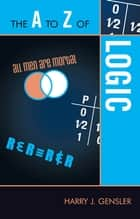 The A to Z of Logic ebook by Harry J. Gensler