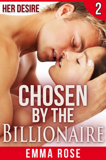 Chosen by the Billionaire 2: Her Desire ebook by Emma Rose