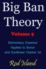 Big Ban Theory: Elementary Essence Applied to Boron and Sunflower Diaries 1st, Volume 5 ebook by Rod Island