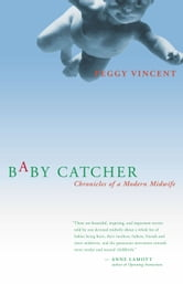 Baby Catcher - Chronicles of a Modern Midwife ebook by Peggy Vincent