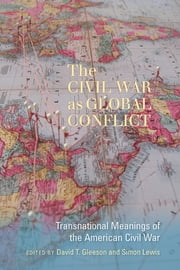 The Civil War as Global Conflict - Transnational Meanings of the American Civil War ebook by David T. Gleeson,Simon Lewis