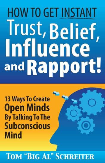 "How To Get Instant Trust, Belief, Influence and Rapport! - 13 Ways To Create Open Minds By Talking To The Subconscious Mind ebook by Tom ""Big Al"" Schreiter"