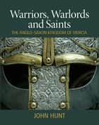 Warriors, Warlords and Saints - The Anglo-Saxon Kingdom of Mercia ebook by John Hunt