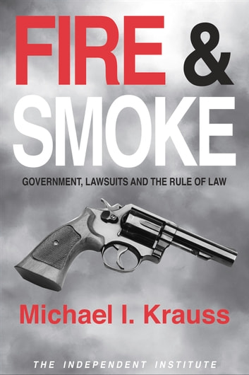 Fire & Smoke - Government, Lawsuits, and the Rule of Law ebook by Michael I. Krauss