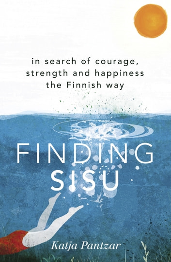Finding Sisu - In search of courage, strength and happiness the Finnish way ebook by Katja Pantzar