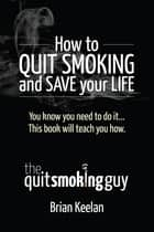 How To Quit Smoking and Save Your Life ebook by Brian A Keelan