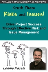 Crush Those Risks and Issues!: Drive Project Success Through Effective Risk and Issue Management ebook by Lonnie Pacelli