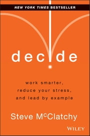 Decide - Work Smarter, Reduce Your Stress, and Lead by Example ebook by Steve McClatchy