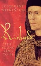 Richard III - The Young King To Be - The Young King to be ebook by Josephine Wilkinson