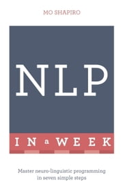 NLP In A Week - Master Neuro-Linguistic Programming In Seven Simple Steps ebook by Mo Shapiro