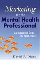 Marketing for the Mental Health Professional ebook by David P. Diana