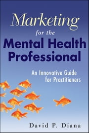 Marketing for the Mental Health Professional - An Innovative Guide for Practitioners ebook by David P. Diana