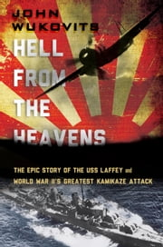 Hell from the Heavens - The Epic Story of the USS Laffey and World War II's Greatest Kamikaze Attack ebook by John Wukovits