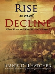 Rise and Decline - Where We Are and What We Can Do About It ebook by Bruce D. Thatcher