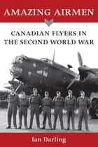 Amazing Airmen - Canadian Flyers in the Second World War 電子書籍 by Ian Darling