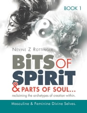 "Bits of Spirit & Parts of Soul""...reclaiming the archetypes of creation within. - Masculine & Feminine Divine Selves. ebook by Nevine Z Rottinger"