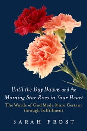 Until the Day Dawns and the Morning Star Rises in Your Heart - The Words of God Made More Certain Through Fulfillment ebook by Sarah Frost