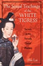 The Sexual Teachings of the White Tigress ebook by Hsi Lai