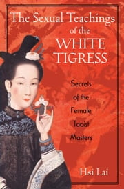 The Sexual Teachings of the White Tigress - Secrets of the Female Taoist Masters ebook by Hsi Lai
