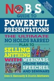 No B.S. Guide to Powerful Presentations - The Ultimate No Holds Barred Plan to Sell Anything with Webinars, Online Media, Speeches, and Seminars ebook by Dan S. Kennedy, Dustin Mathews