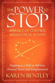 The Power to Stop - Any Out-of-Control Behavior in 30 Days: Stopping as a Path to Self-Love, Personal Power and Enlightenment ebook by Karen Bentley